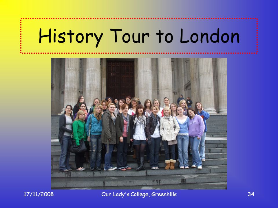 17/11/2008Our Lady's College, Greenhills34 History Tour to London