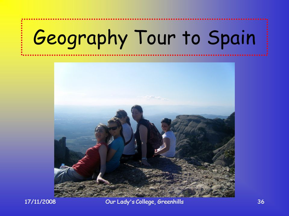 17/11/2008Our Lady's College, Greenhills36 Geography Tour to Spain