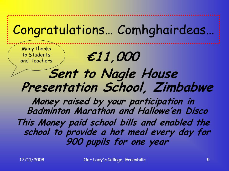 17/11/2008Our Lady's College, Greenhills5 Congratulations… Comhghairdeas… 11,000 Sent to Nagle House Presentation School, Zimbabwe Money raised by you