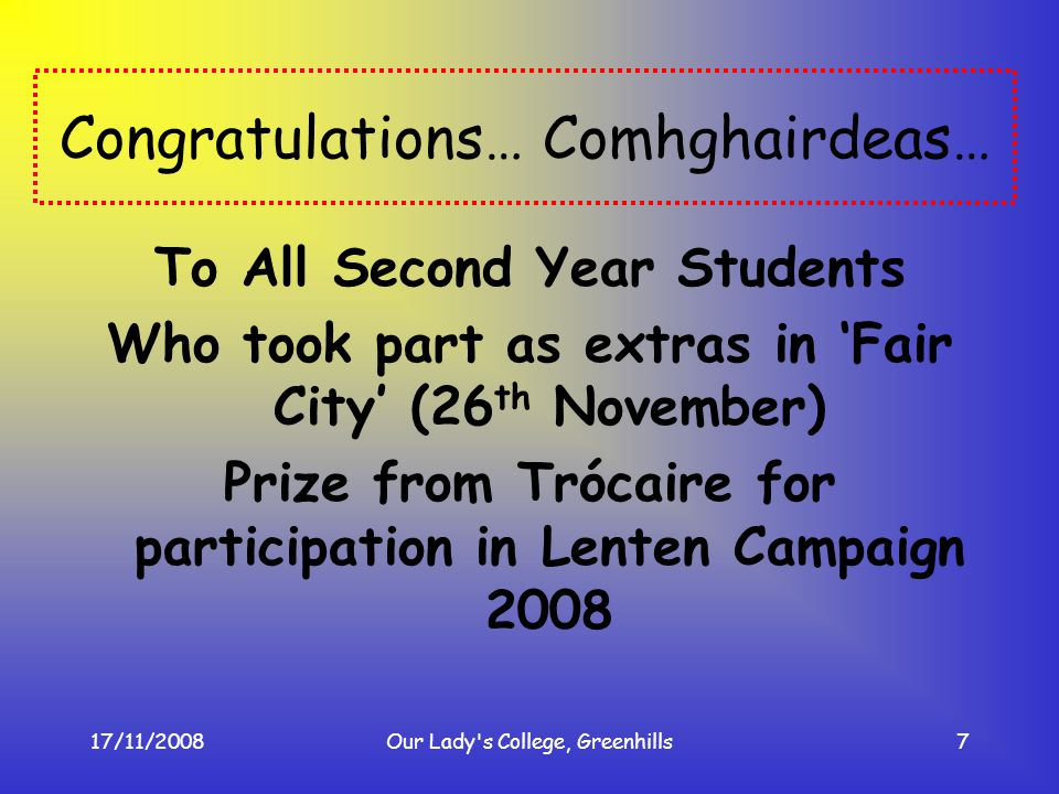 17/11/2008Our Lady's College, Greenhills7 Congratulations… Comhghairdeas… To All Second Year Students Who took part as extras in Fair City (26 th Nove