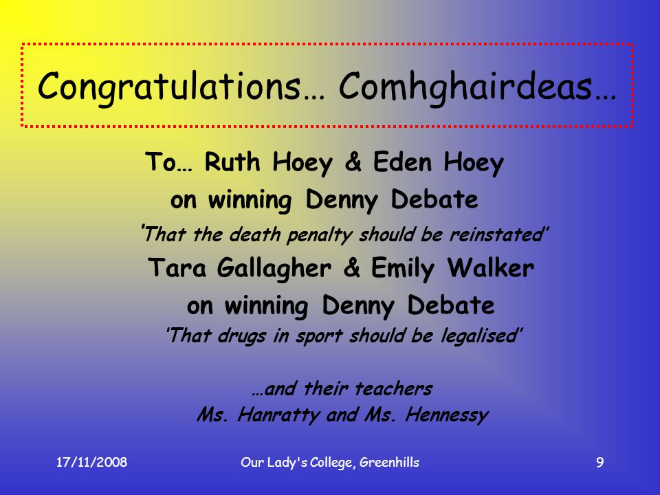 17/11/2008Our Lady's College, Greenhills9 Congratulations… Comhghairdeas… To… Ruth Hoey & Eden Hoey on winning Denny Debate That the death penalty sho