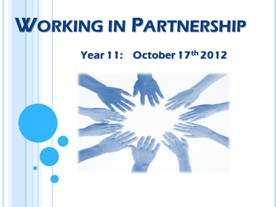 W ORKING IN P ARTNERSHIP Year 11: October 17 th 2012