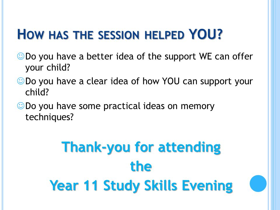 H OW HAS THE SESSION HELPED YOU? Do you have a better idea of the support WE can offer your child? Do you have a clear idea of how YOU can support you
