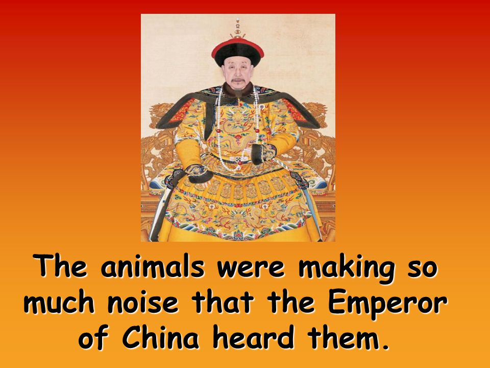 The animals were making so much noise that the Emperor of China heard them.