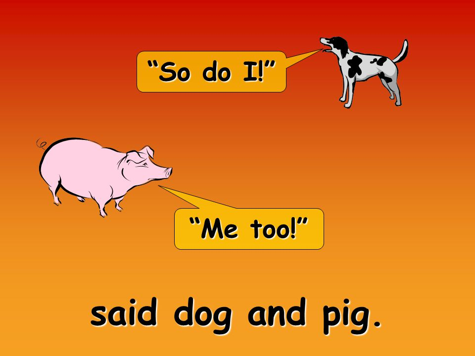 So do I! Me too! said dog and pig.