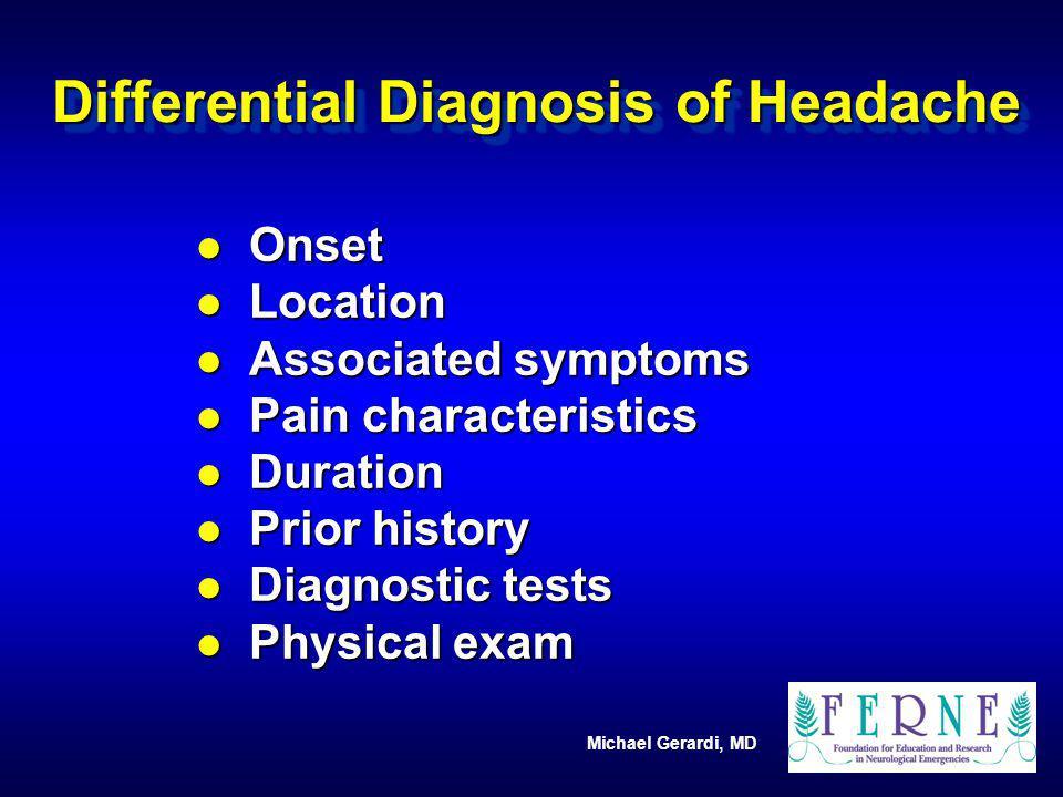 Michael Gerardi, MD Differential Diagnosis of Headache l Onset l Location l Associated symptoms l Pain characteristics l Duration l Prior history l Di