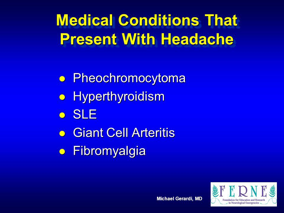 Michael Gerardi, MD Medical Conditions That Present With Headache l Pheochromocytoma l Hyperthyroidism l SLE l Giant Cell Arteritis l Fibromyalgia