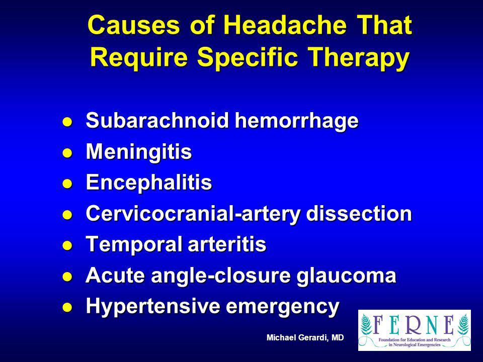 Michael Gerardi, MD Causes of Headache That Require Specific Therapy l Subarachnoid hemorrhage l Meningitis l Encephalitis l Cervicocranial-artery dis