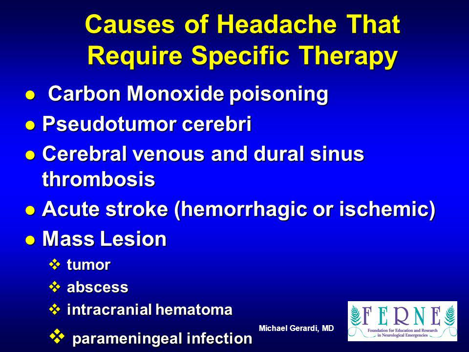 Michael Gerardi, MD Causes of Headache That Require Specific Therapy l Carbon Monoxide poisoning l Pseudotumor cerebri l Cerebral venous and dural sin