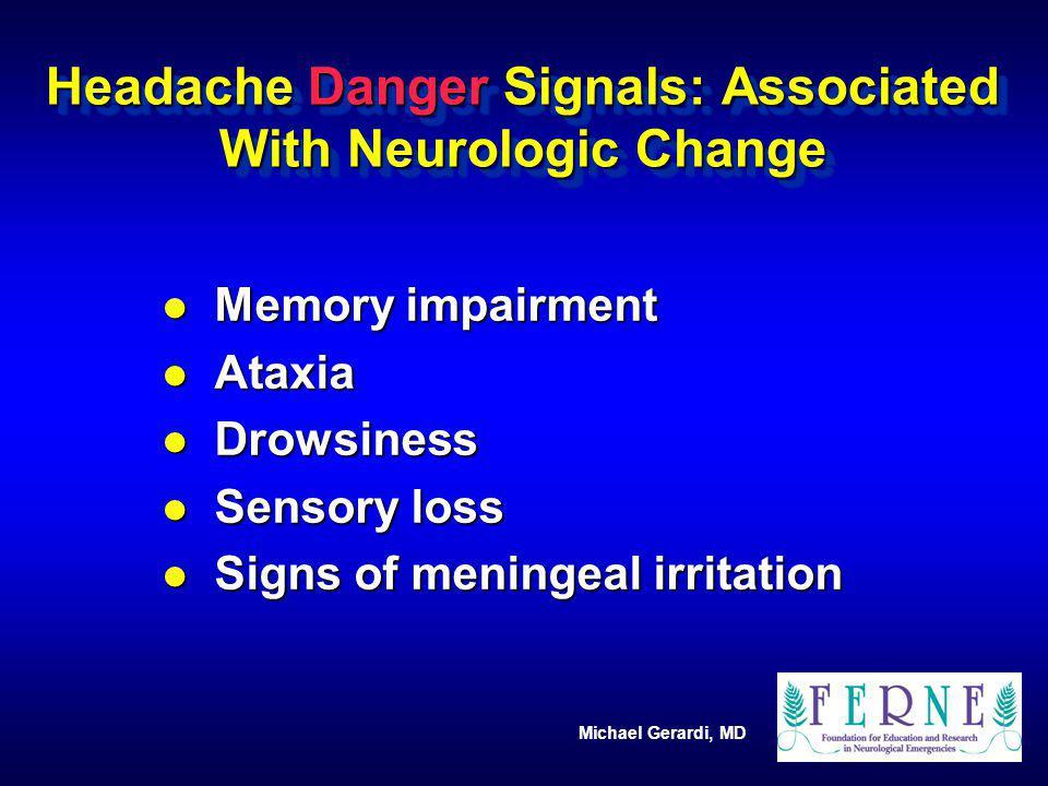 Michael Gerardi, MD Headache Danger Signals: Associated With Neurologic Change l Memory impairment l Ataxia l Drowsiness l Sensory loss l Signs of men