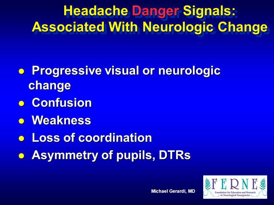 Michael Gerardi, MD Headache Danger Signals: Associated With Neurologic Change l Progressive visual or neurologic change l Confusion l Weakness l Loss
