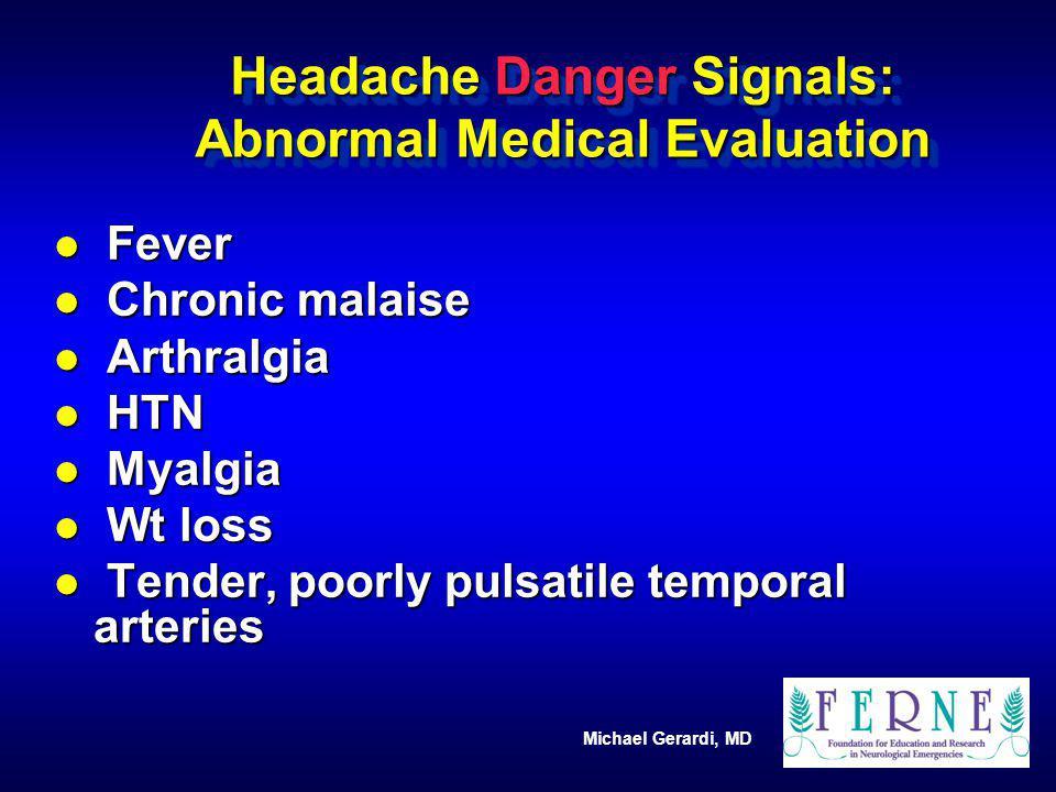 Michael Gerardi, MD Headache Danger Signals: Abnormal Medical Evaluation l Fever l Chronic malaise l Arthralgia l HTN l Myalgia l Wt loss l Tender, po