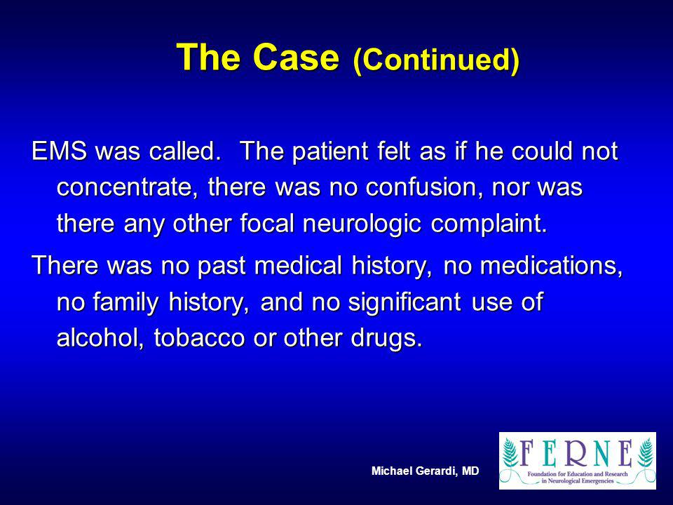 Michael Gerardi, MD EMS was called. The patient felt as if he could not concentrate, there was no confusion, nor was there any other focal neurologic
