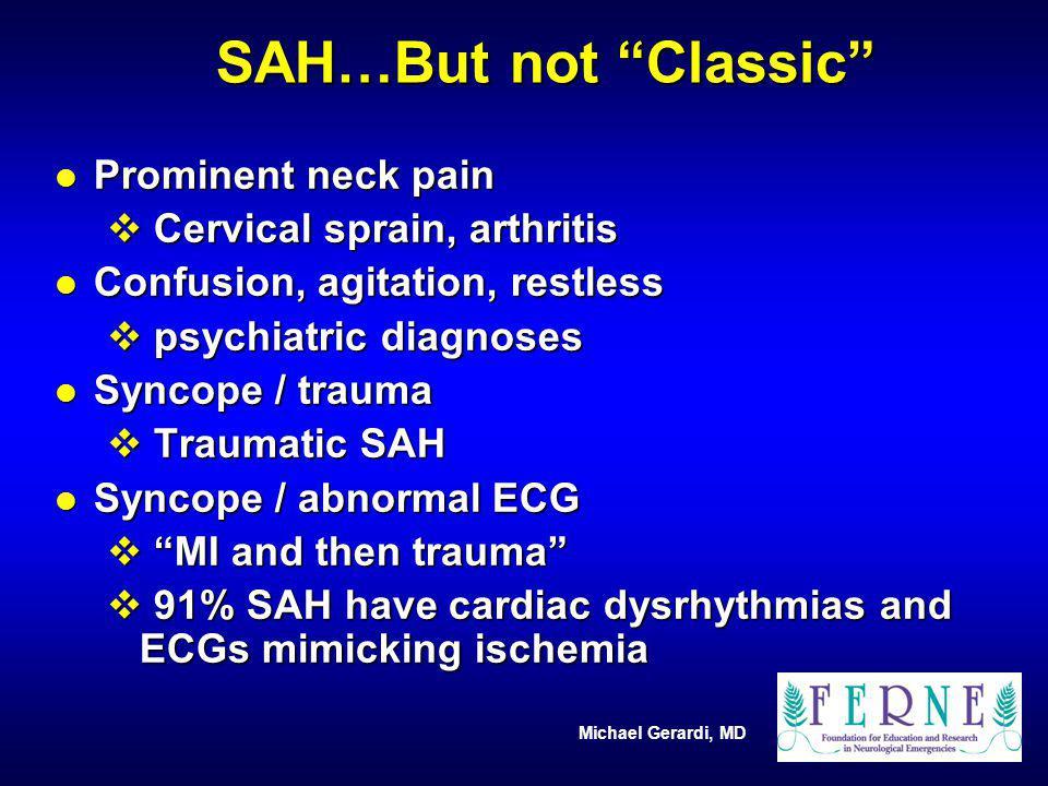Michael Gerardi, MD SAH…But not Classic l Prominent neck pain v Cervical sprain, arthritis l Confusion, agitation, restless v psychiatric diagnoses l