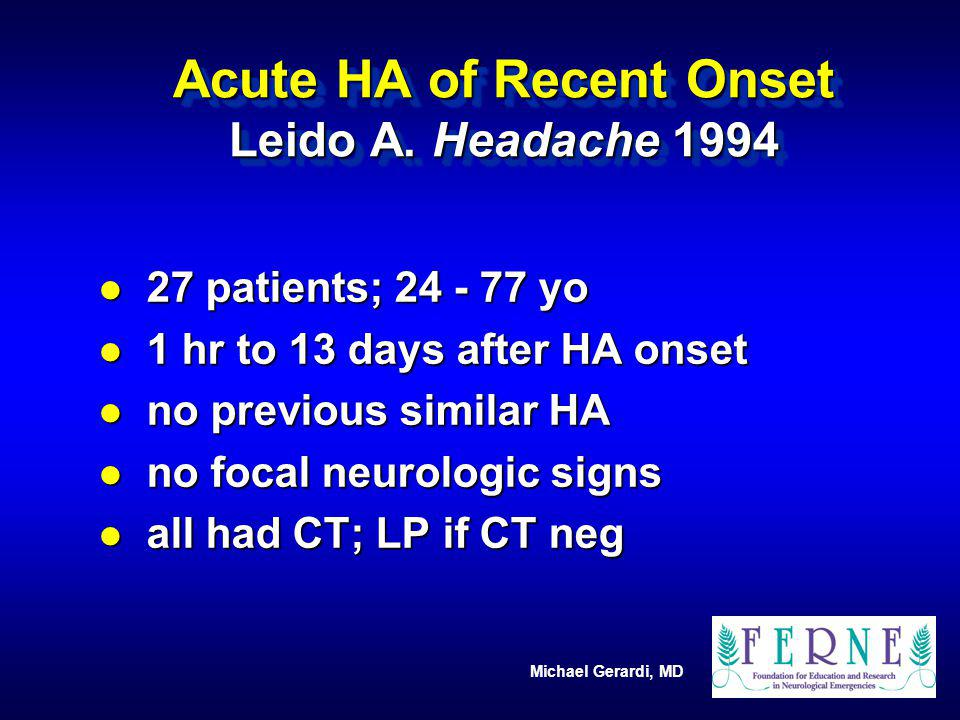 Michael Gerardi, MD Acute HA of Recent Onset Leido A. Headache 1994 l 27 patients; 24 - 77 yo l 1 hr to 13 days after HA onset l no previous similar H