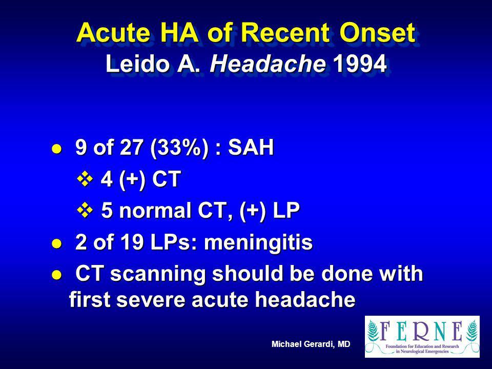 Michael Gerardi, MD Acute HA of Recent Onset Leido A. Headache 1994 l 9 of 27 (33%) : SAH v 4 (+) CT v 5 normal CT, (+) LP l 2 of 19 LPs: meningitis l