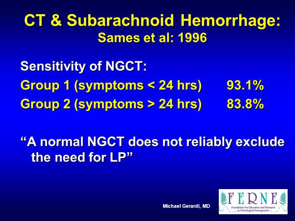 Michael Gerardi, MD CT & Subarachnoid Hemorrhage: Sames et al: 1996 Sensitivity of NGCT: Group 1 (symptoms < 24 hrs)93.1% Group 2 (symptoms > 24 hrs)8
