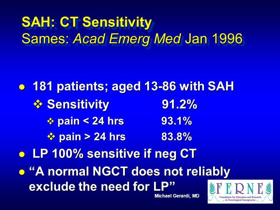 Michael Gerardi, MD SAH: CT Sensitivity Sames: Acad Emerg Med Jan 1996 l 181 patients; aged 13-86 with SAH v Sensitivity 91.2% v pain < 24 hrs 93.1% v