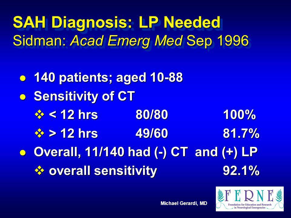 Michael Gerardi, MD SAH Diagnosis: LP Needed Sidman: Acad Emerg Med Sep 1996 l 140 patients; aged 10-88 l Sensitivity of CT v < 12 hrs80/80100% v > 12