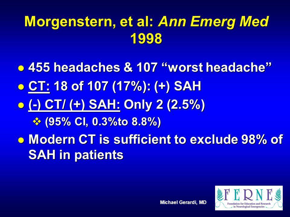 Michael Gerardi, MD Morgenstern, et al: Ann Emerg Med 1998 l 455 headaches & 107 worst headache l CT: 18 of 107 (17%): (+) SAH l (-) CT/ (+) SAH: Only