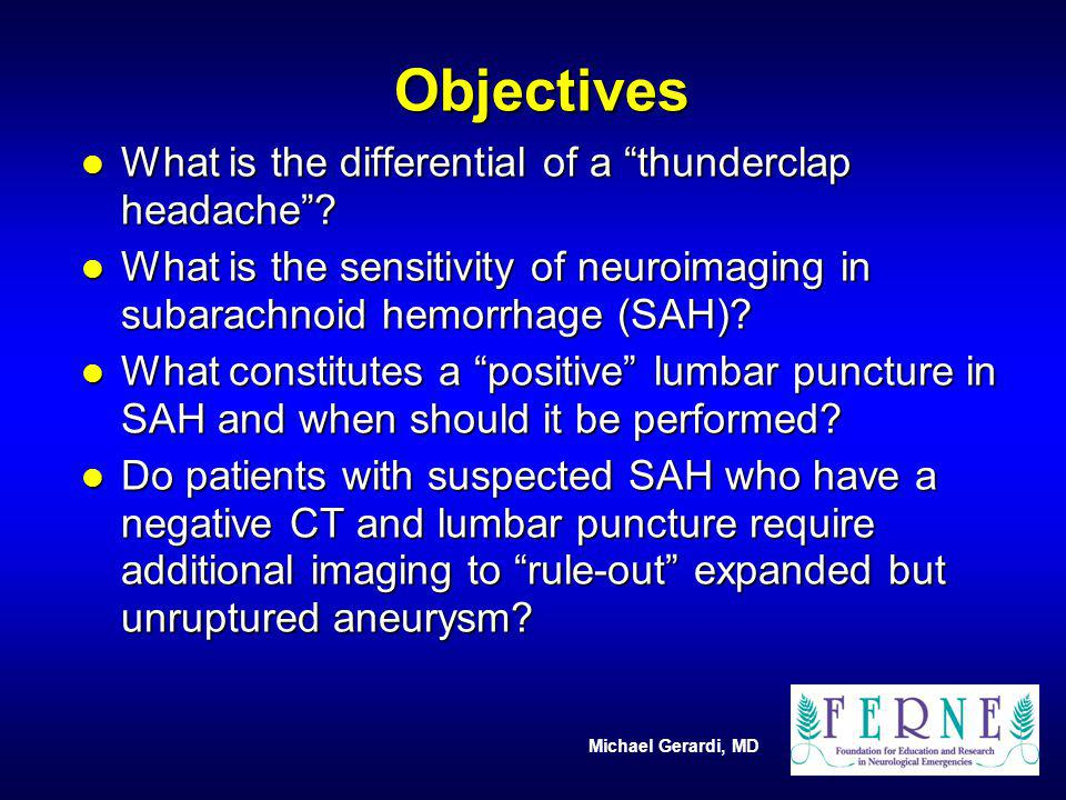 Michael Gerardi, MD l What is the differential of a thunderclap headache? l What is the sensitivity of neuroimaging in subarachnoid hemorrhage (SAH)?