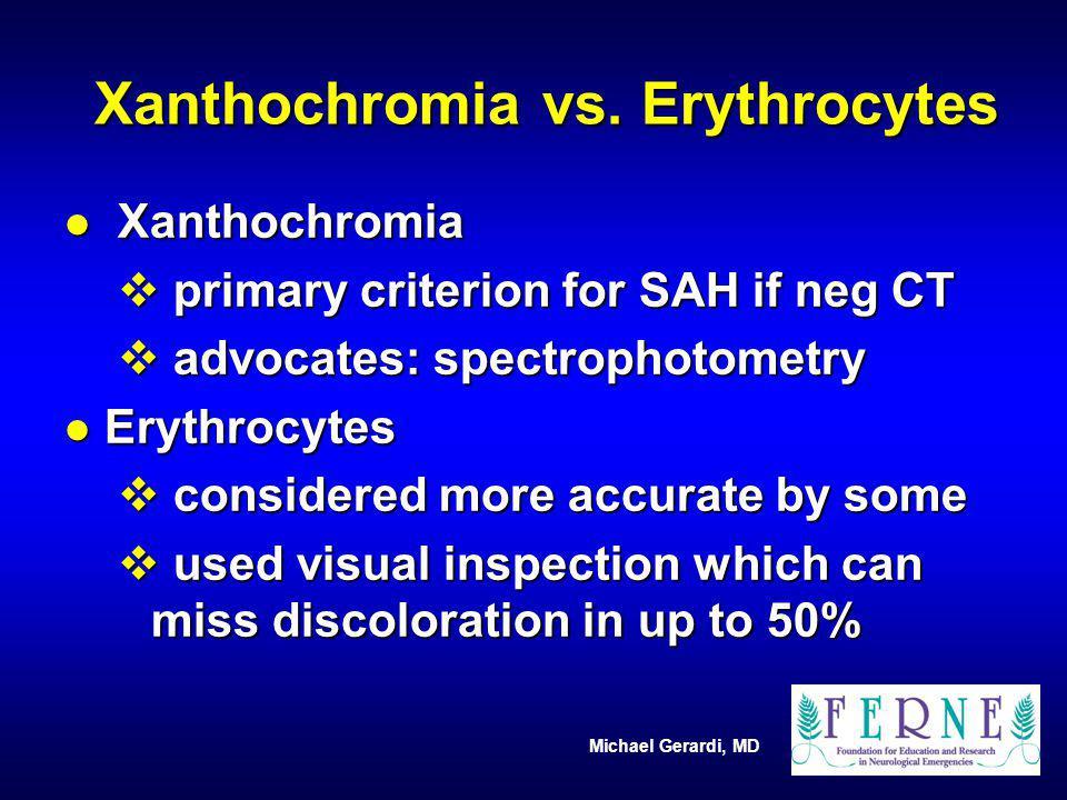 Michael Gerardi, MD Xanthochromia vs. Erythrocytes l Xanthochromia v primary criterion for SAH if neg CT v advocates: spectrophotometry l Erythrocytes