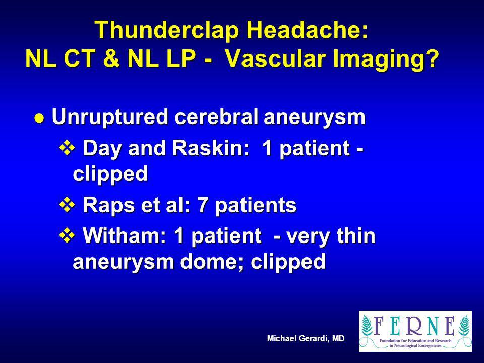 Michael Gerardi, MD Thunderclap Headache: NL CT & NL LP - Vascular Imaging? l Unruptured cerebral aneurysm v Day and Raskin: 1 patient - clipped v Rap
