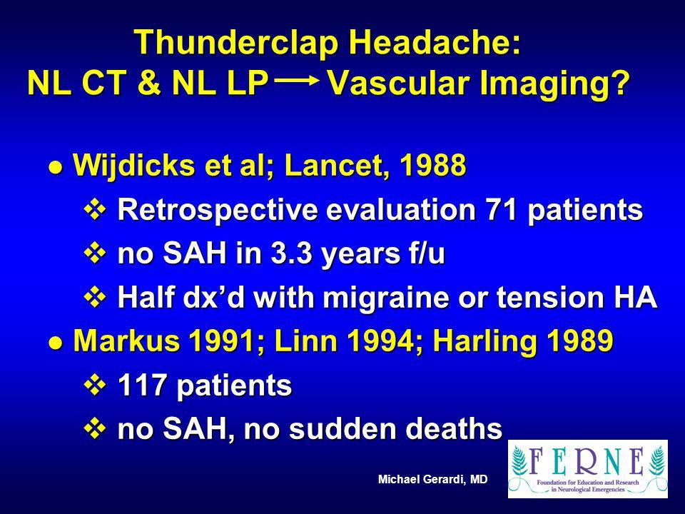 Michael Gerardi, MD Thunderclap Headache: NL CT & NL LP Vascular Imaging? l Wijdicks et al; Lancet, 1988 v Retrospective evaluation 71 patients v no S