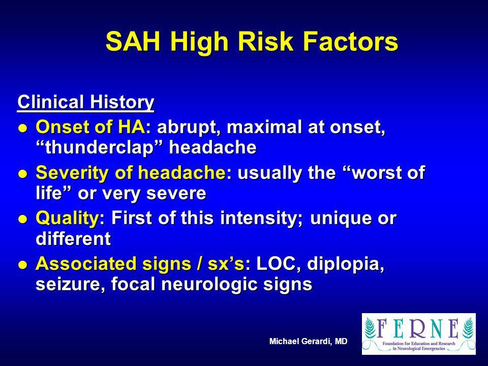 Michael Gerardi, MD SAH High Risk Factors Clinical History l Onset of HA: abrupt, maximal at onset, thunderclap headache l Severity of headache: usual