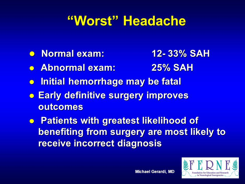 Michael Gerardi, MD SAH High Risk Factors Clinical History l Onset of HA: abrupt, maximal at onset, thunderclap headache l Severity of headache: usually the worst of life or very severe l Quality: First of this intensity; unique or different l Associated signs / sxs: LOC, diplopia, seizure, focal neurologic signs