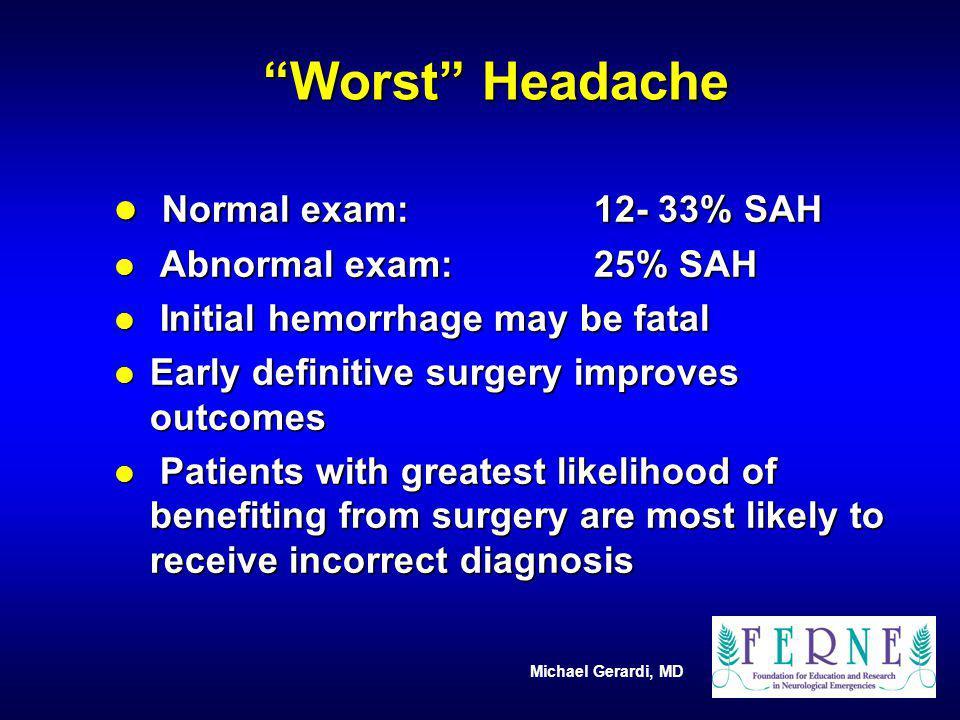 Michael Gerardi, MD Worst Headache l Normal exam: 12- 33% SAH l Abnormal exam:25% SAH l Initial hemorrhage may be fatal l Early definitive surgery imp