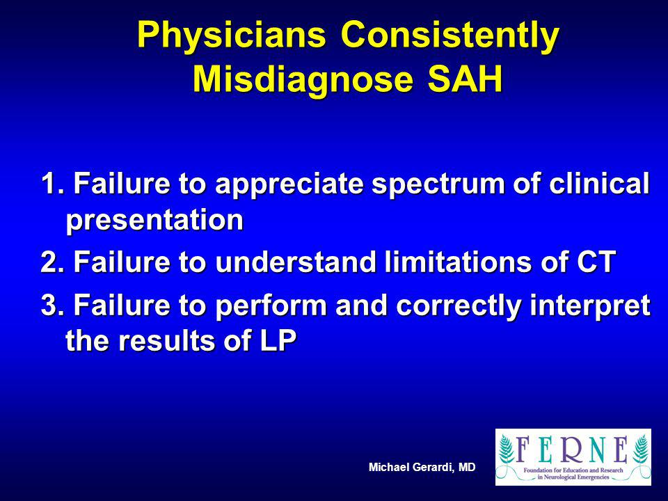 Michael Gerardi, MD Physicians Consistently Misdiagnose SAH 1. Failure to appreciate spectrum of clinical presentation 2. Failure to understand limita