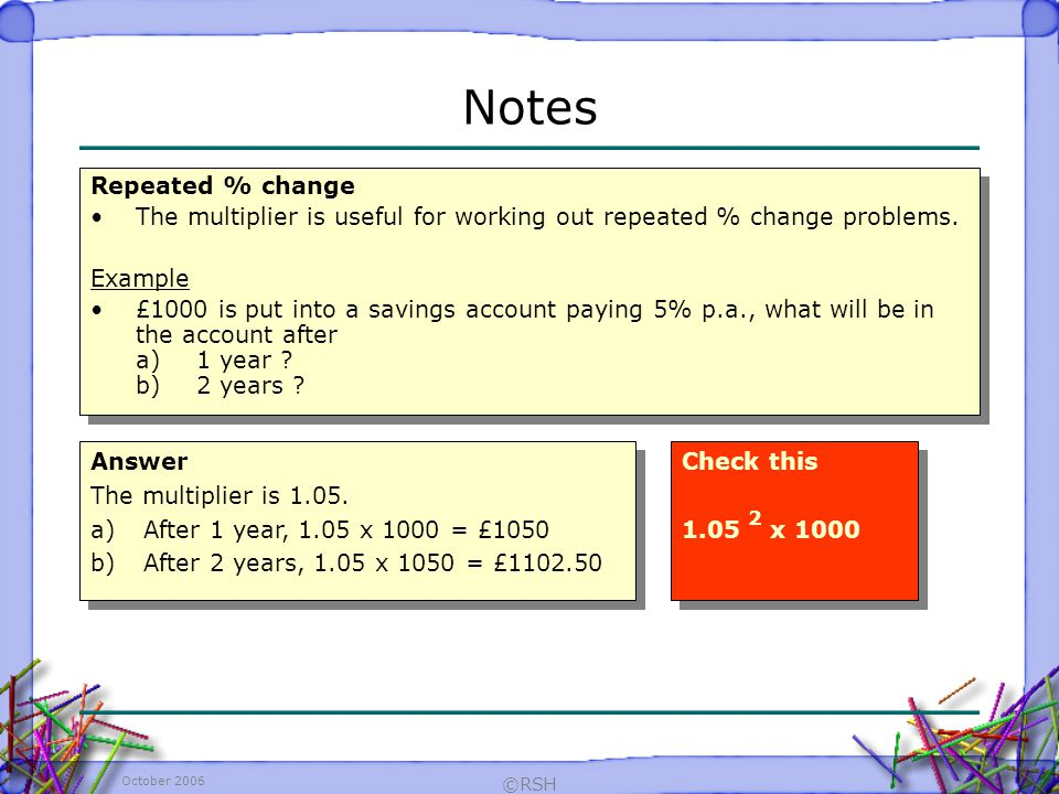 October 2006 ©RSH Repeated % change The multiplier is useful for working out repeated % change problems.