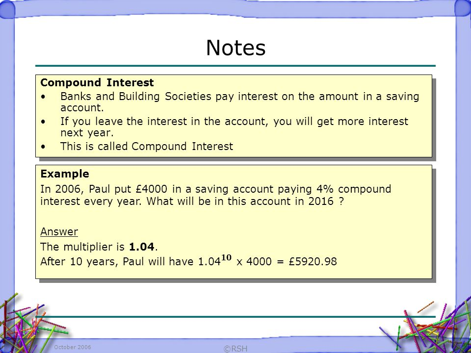 October 2006 ©RSH Compound Interest Banks and Building Societies pay interest on the amount in a saving account.