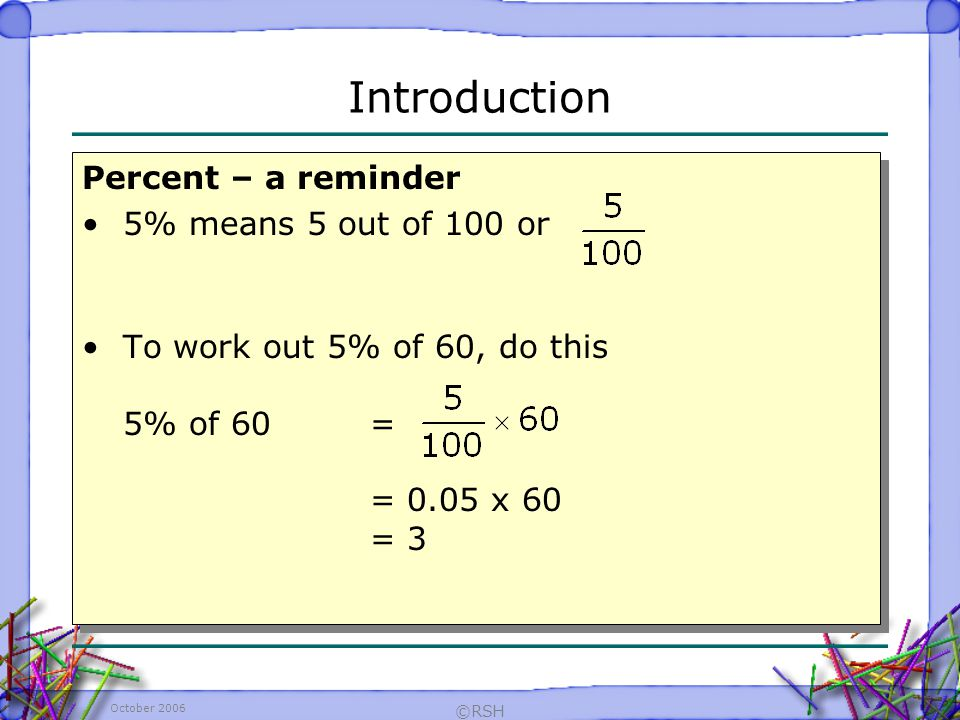 October 2006 ©RSH Percent – a reminder 5% means 5 out of 100 or To work out 5% of 60, do this 5% of 60 = = 0.05 x 60 = 3 Percent – a reminder 5% means 5 out of 100 or To work out 5% of 60, do this 5% of 60 = = 0.05 x 60 = 3 Introduction
