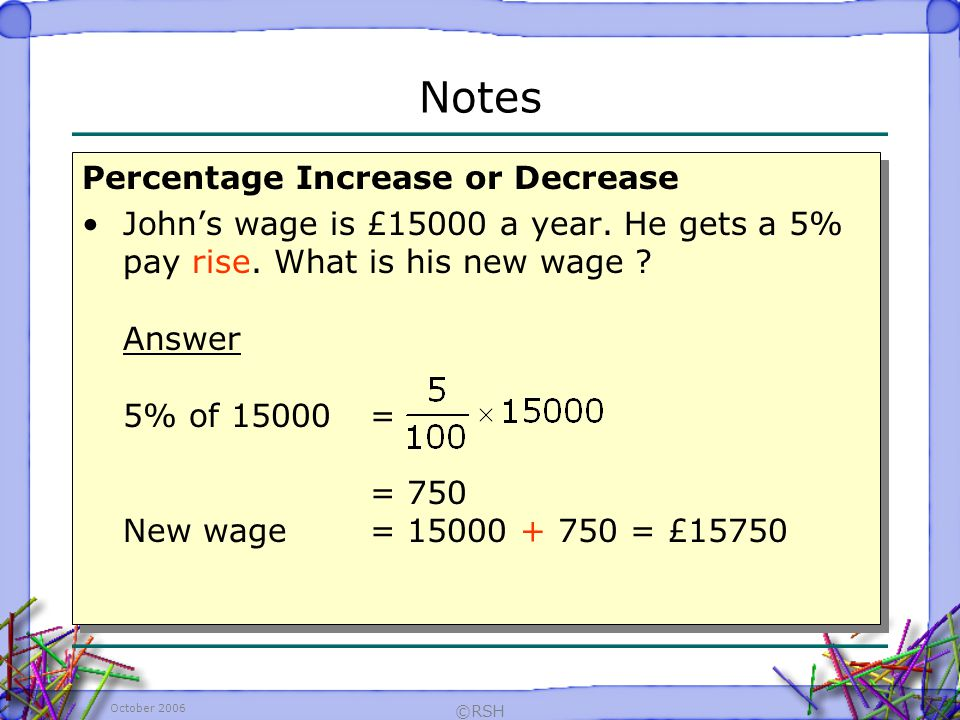 October 2006 ©RSH Percentage Increase or Decrease Johns wage is £15000 a year.