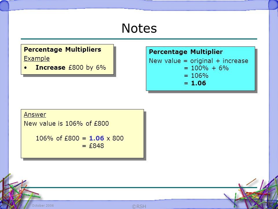 October 2006 ©RSH Percentage Multipliers Example Increase £800 by 6% Percentage Multipliers Example Increase £800 by 6% Notes Answer New value is 106% of £800 106% of £800= 1.06 x 800 = £848 Answer New value is 106% of £800 106% of £800= 1.06 x 800 = £848 Percentage Multiplier New value = original + increase = 100% + 6% = 106% = 1.06 Percentage Multiplier New value = original + increase = 100% + 6% = 106% = 1.06