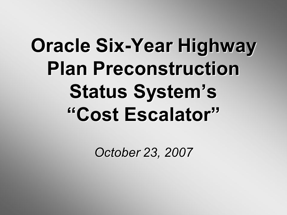 Oracle Six-Year Highway Plan Preconstruction Status Systems Cost Escalator October 23, 2007