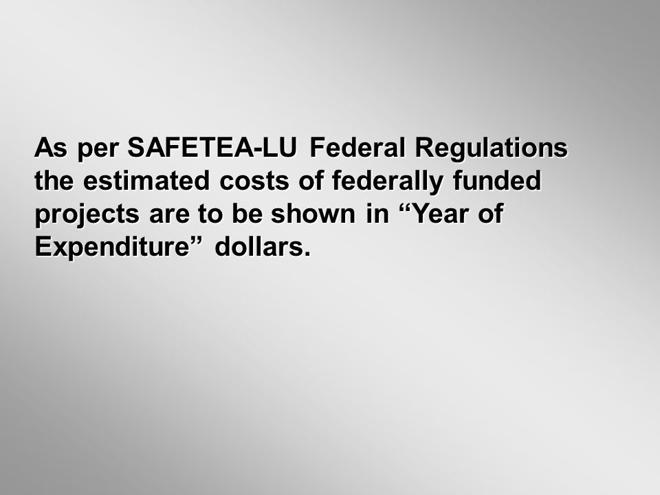 As per SAFETEA-LU Federal Regulations the estimated costs of federally funded projects are to be shown in Year of Expenditure dollars.