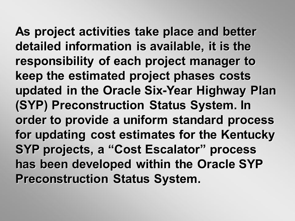 As project activities take place and better detailed information is available, it is the responsibility of each project manager to keep the estimated project phases costs updated in the Oracle Six-Year Highway Plan (SYP) Preconstruction Status System.