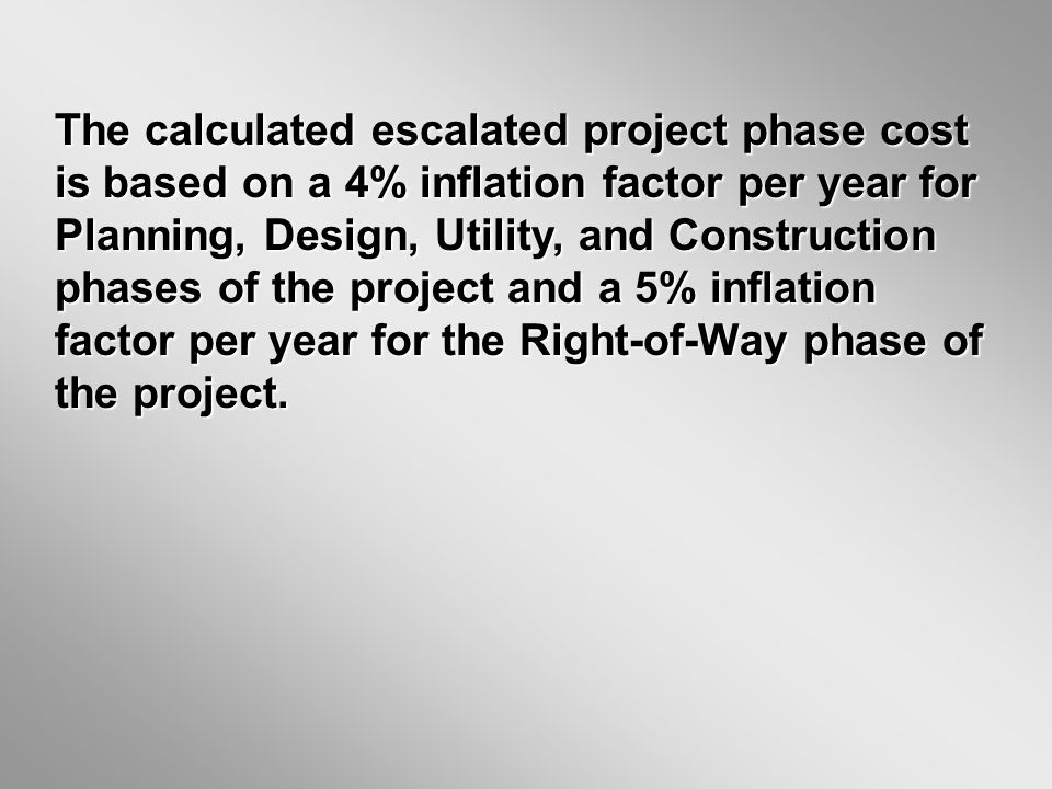 The calculated escalated project phase cost is based on a 4% inflation factor per year for Planning, Design, Utility, and Construction phases of the project and a 5% inflation factor per year for the Right-of-Way phase of the project.