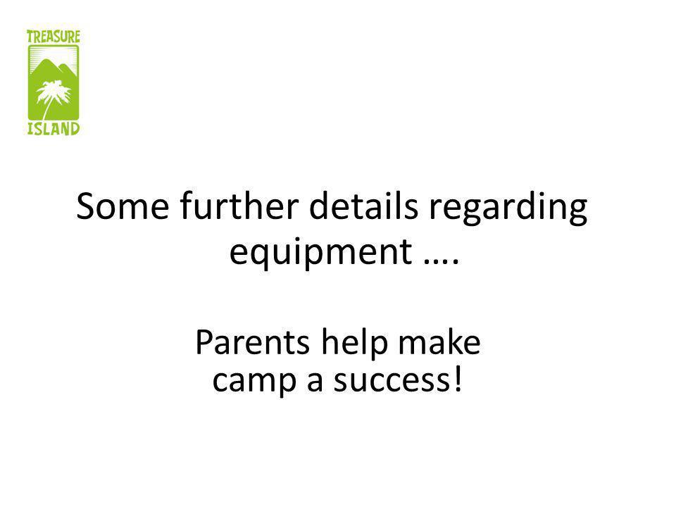 Some further details regarding equipment …. Parents help make camp a success!