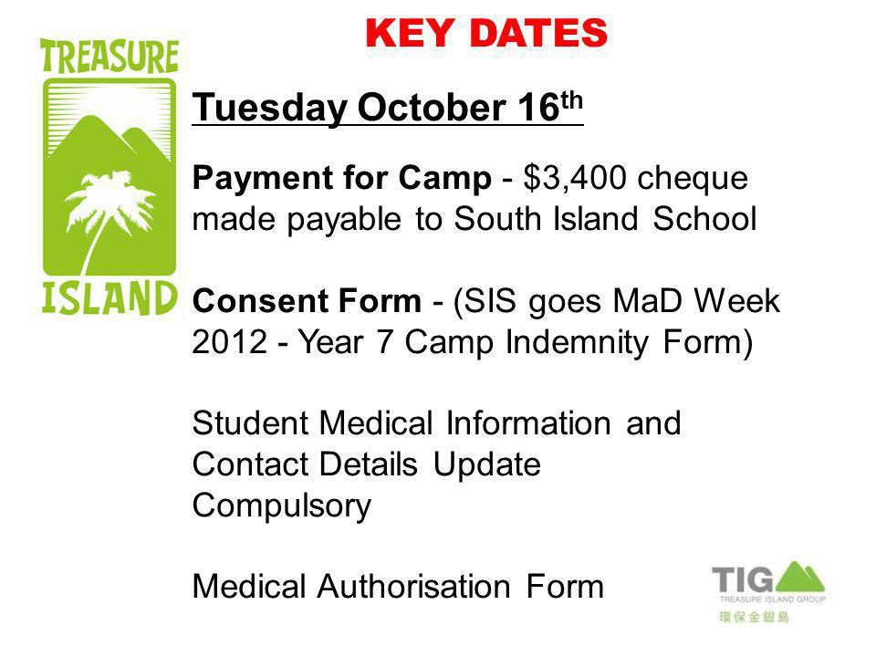 KEY DATES Tuesday October 16 th Payment for Camp - $3,400 cheque made payable to South Island School Consent Form - (SIS goes MaD Week 2012 - Year 7 Camp Indemnity Form) Student Medical Information and Contact Details Update Compulsory Medical Authorisation Form
