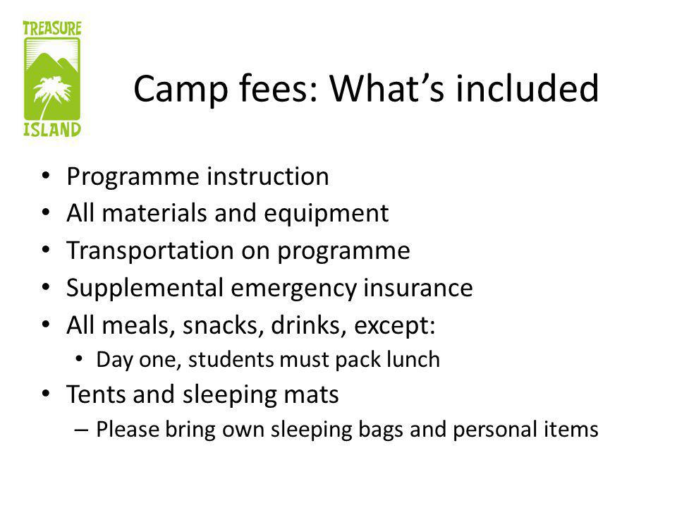 Camp fees: Whats included Programme instruction All materials and equipment Transportation on programme Supplemental emergency insurance All meals, snacks, drinks, except: Day one, students must pack lunch Tents and sleeping mats – Please bring own sleeping bags and personal items
