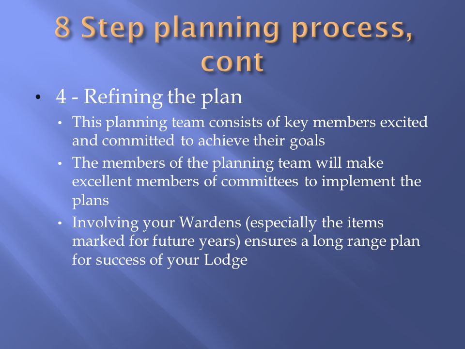4 - Refining the plan This planning team consists of key members excited and committed to achieve their goals The members of the planning team will make excellent members of committees to implement the plans Involving your Wardens (especially the items marked for future years) ensures a long range plan for success of your Lodge