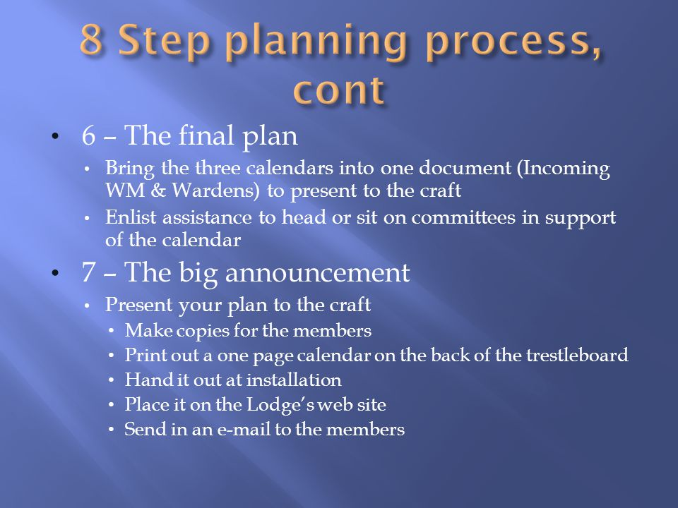 6 – The final plan Bring the three calendars into one document (Incoming WM & Wardens) to present to the craft Enlist assistance to head or sit on committees in support of the calendar 7 – The big announcement Present your plan to the craft Make copies for the members Print out a one page calendar on the back of the trestleboard Hand it out at installation Place it on the Lodges web site Send in an e-mail to the members