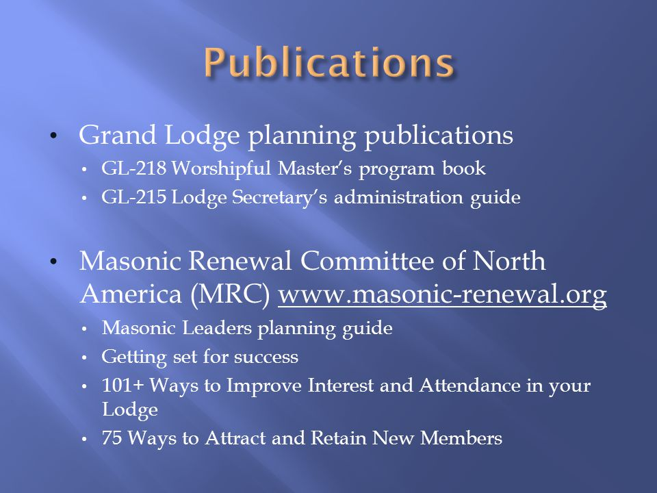 Grand Lodge planning publications GL-218 Worshipful Masters program book GL-215 Lodge Secretarys administration guide Masonic Renewal Committee of North America (MRC) www.masonic-renewal.org Masonic Leaders planning guide Getting set for success 101+ Ways to Improve Interest and Attendance in your Lodge 75 Ways to Attract and Retain New Members