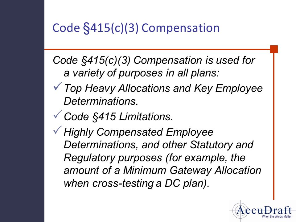 Code §415(c)(3) Compensation Code §415(c)(3) Compensation is used for a variety of purposes in all plans: Top Heavy Allocations and Key Employee Deter