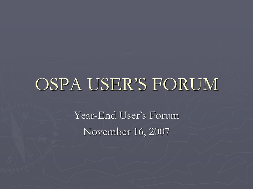 OSPA USERS FORUM Year-End Users Forum November 16, 2007