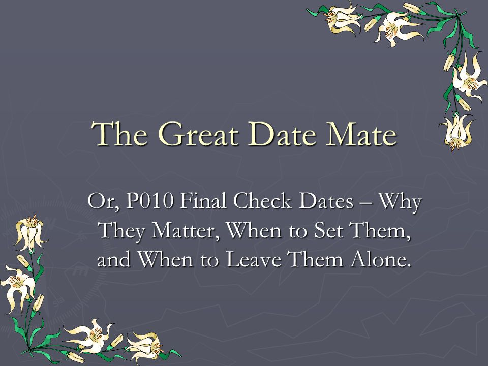 The Great Date Mate Or, P010 Final Check Dates – Why They Matter, When to Set Them, and When to Leave Them Alone.